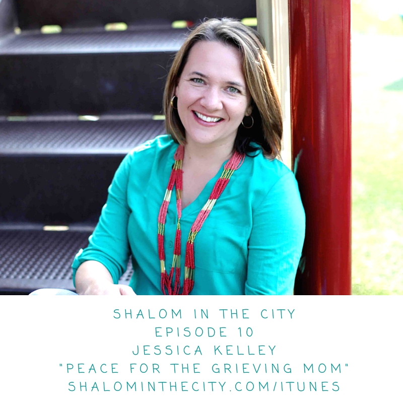 Shalom in the City Episode 10 Jessica KelleyPeace for the Grieving Mom